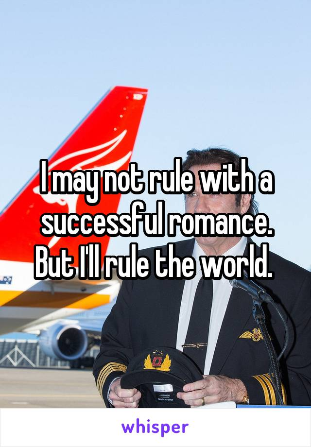 I may not rule with a successful romance. But I'll rule the world.