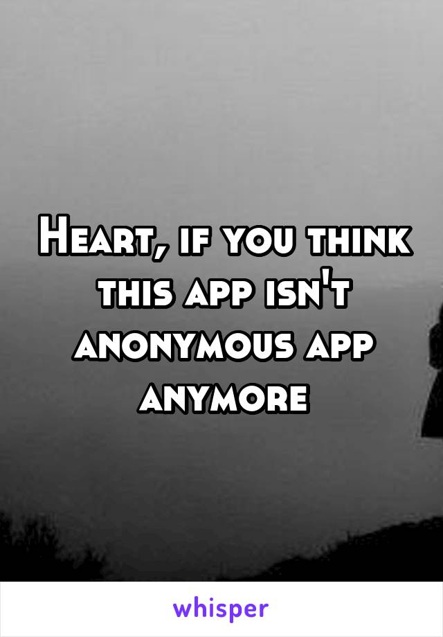 Heart, if you think this app isn't anonymous app anymore