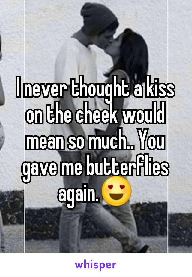 I never thought a kiss on the cheek would mean so much.. You gave me butterflies again.😍