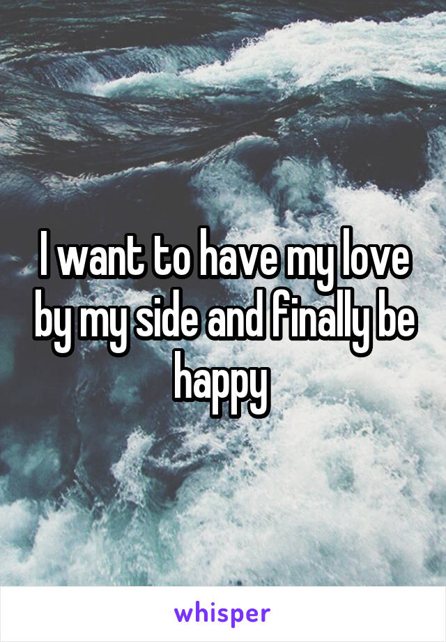 I want to have my love by my side and finally be happy