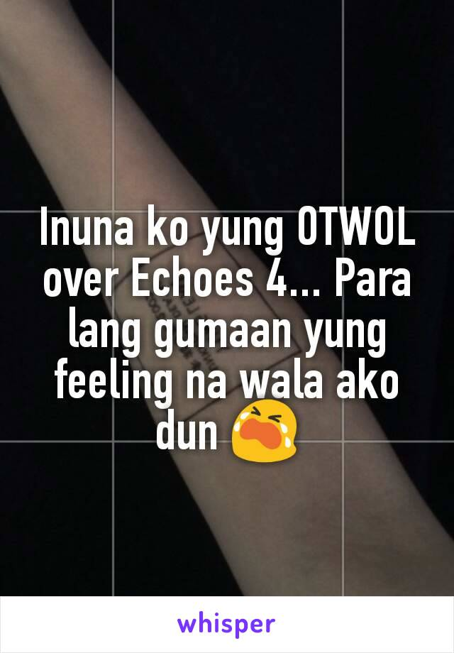 Inuna ko yung OTWOL over Echoes 4... Para lang gumaan yung feeling na wala ako dun 😭