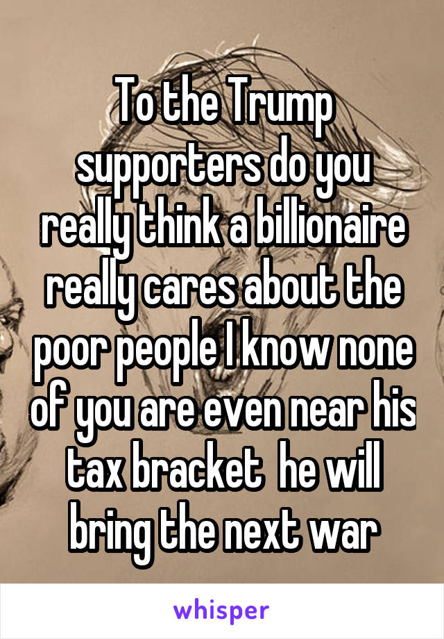 To the Trump supporters do you really think a billionaire really cares about the poor people I know none of you are even near his tax bracket  he will bring the next war