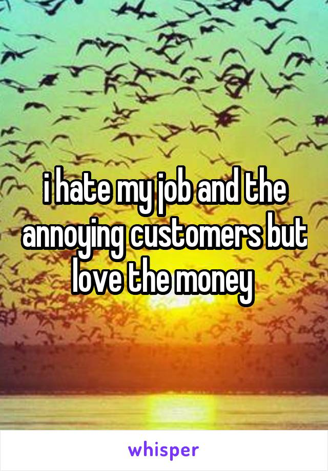 i hate my job and the annoying customers but love the money