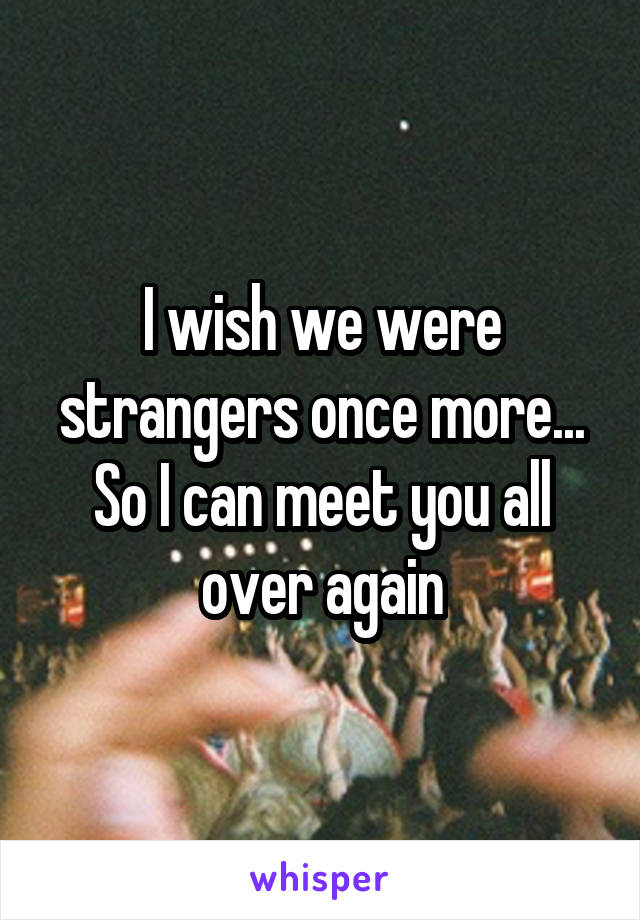 I wish we were strangers once more... So I can meet you all over again