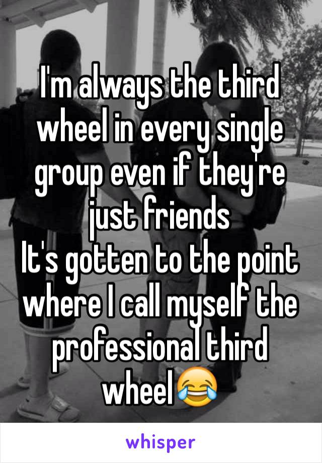 I'm always the third wheel in every single group even if they're just friends  It's gotten to the point where I call myself the professional third wheel😂