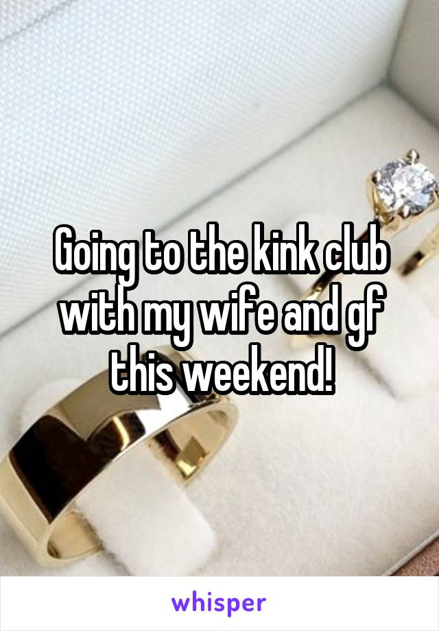 Going to the kink club with my wife and gf this weekend!