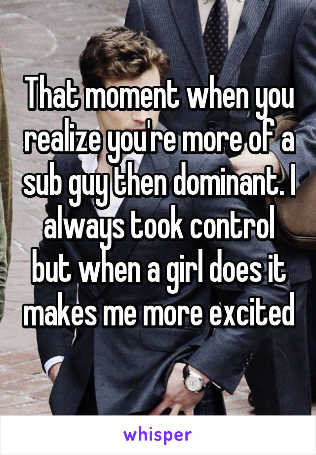 That moment when you realize you're more of a sub guy then dominant. I always took control but when a girl does it makes me more excited