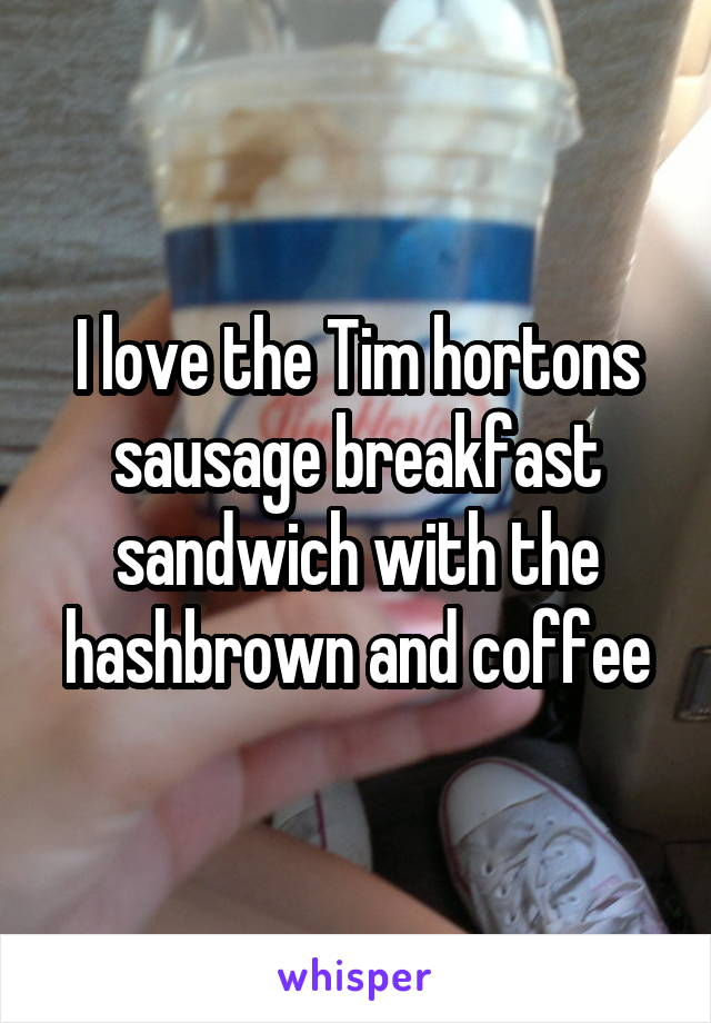I love the Tim hortons sausage breakfast sandwich with the hashbrown and coffee