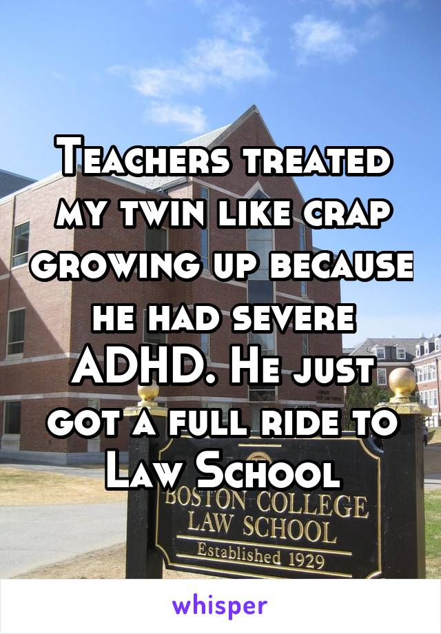 Teachers treated my twin like crap growing up because he had severe ADHD. He just got a full ride to Law School