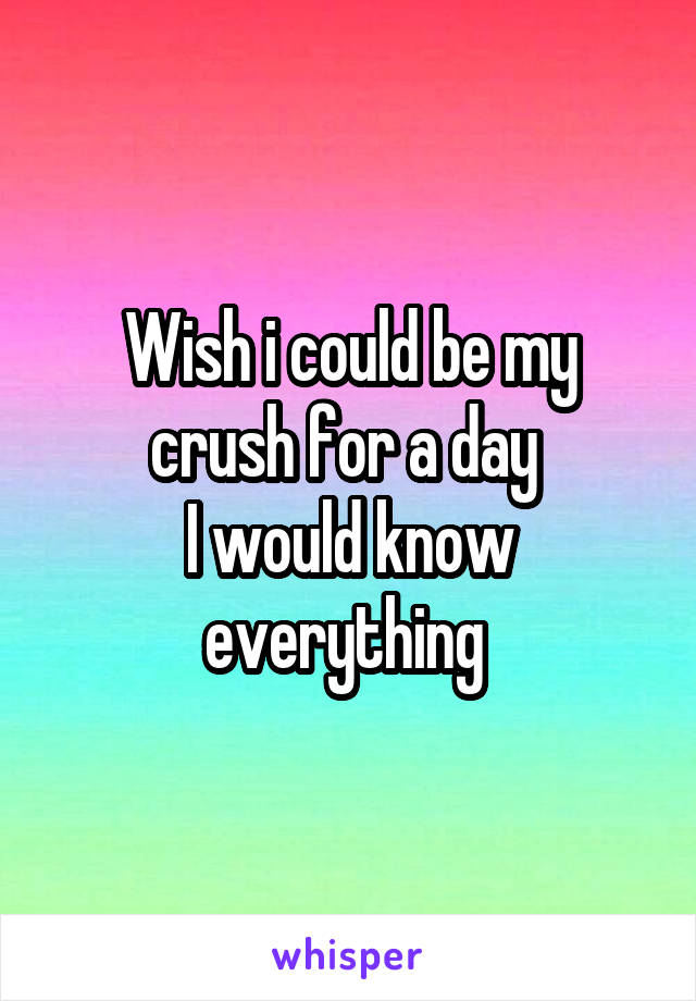Wish i could be my crush for a day  I would know everything