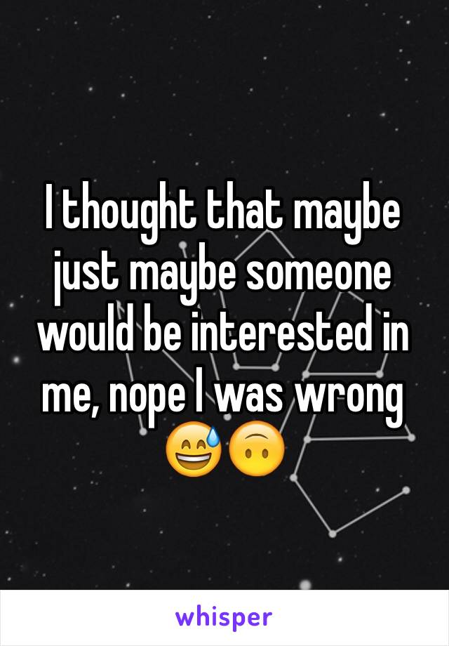 I thought that maybe just maybe someone would be interested in me, nope I was wrong 😅🙃