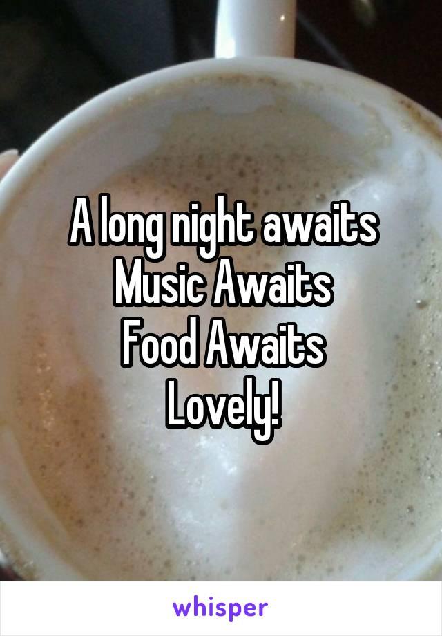 A long night awaits Music Awaits Food Awaits Lovely!
