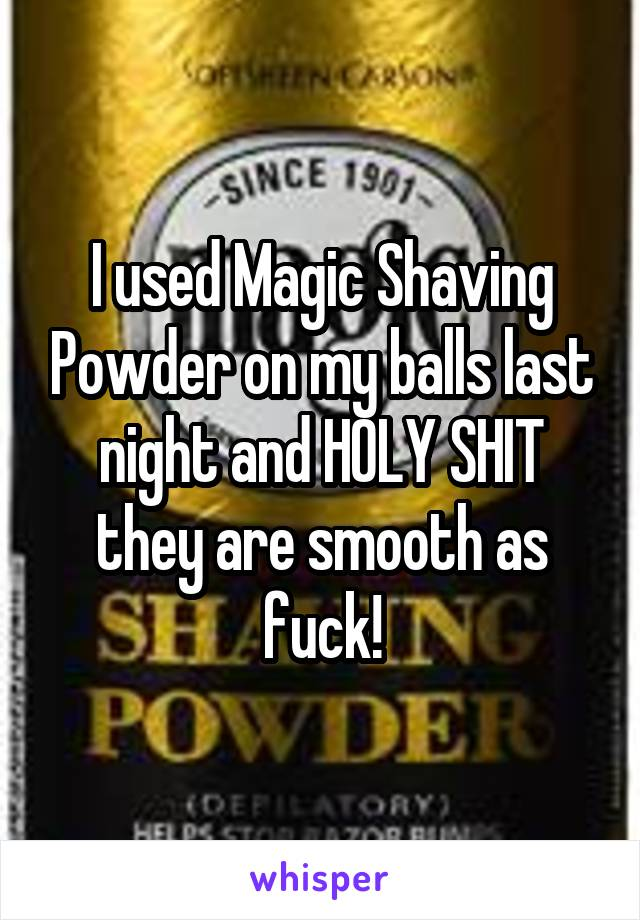 I used Magic Shaving Powder on my balls last night and HOLY SHIT they are smooth as fuck!