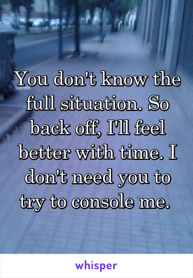 You don't know the full situation. So back off, I'll feel better with time. I don't need you to try to console me.