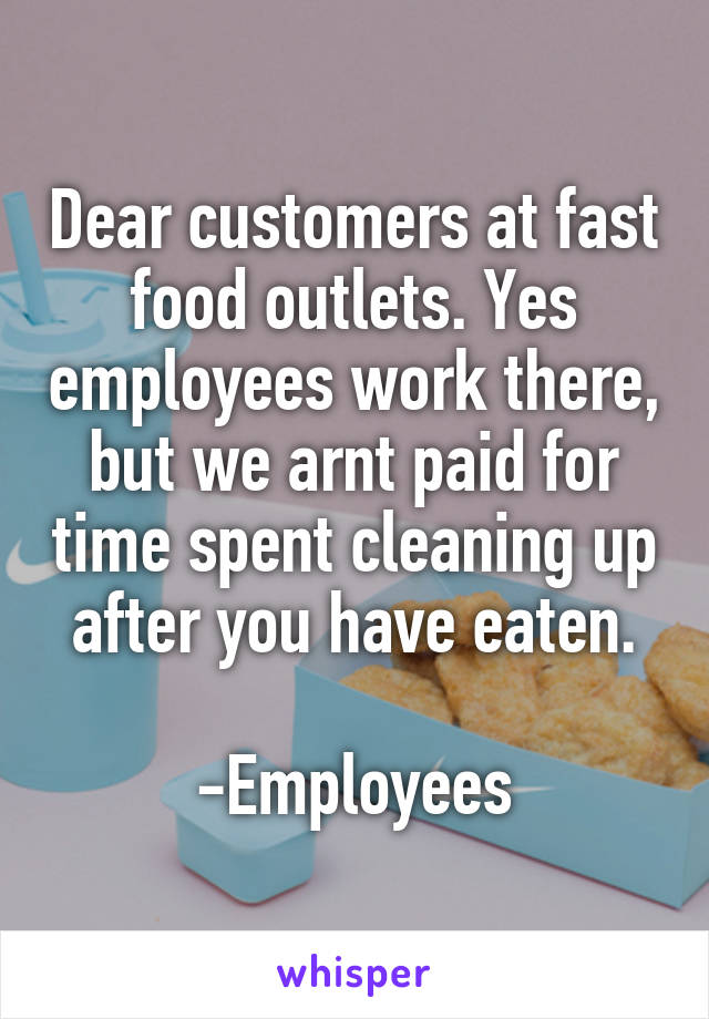 Dear customers at fast food outlets. Yes employees work there, but we arnt paid for time spent cleaning up after you have eaten.  -Employees