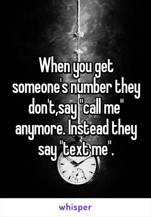 "When you get someone's number they don't,say ""call me"" anymore. Instead they say ""text me""."