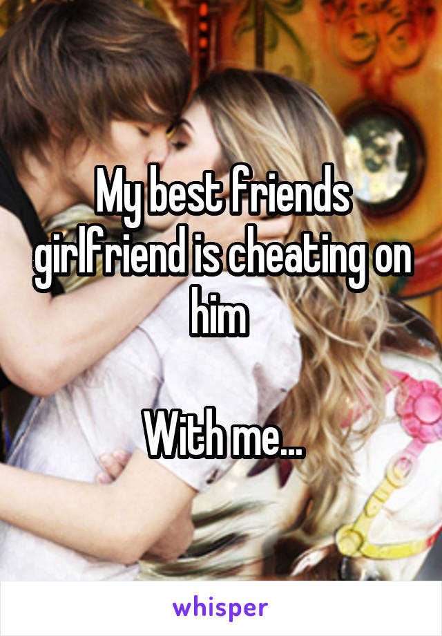 My best friends girlfriend is cheating on him   With me...
