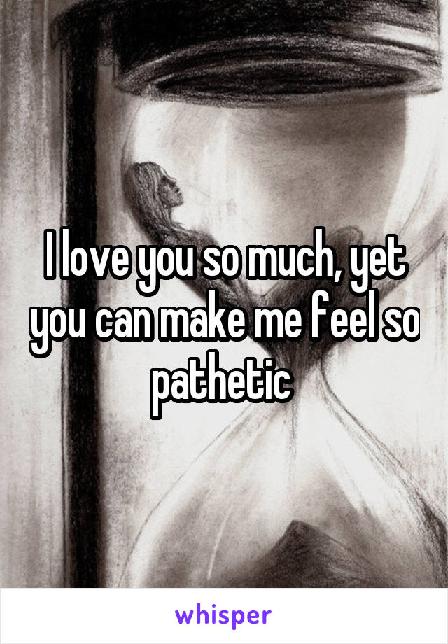 I love you so much, yet you can make me feel so pathetic