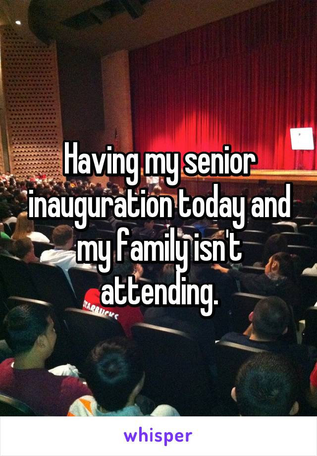 Having my senior inauguration today and my family isn't attending.