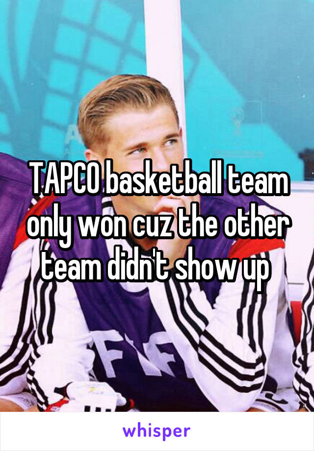 TAPCO basketball team only won cuz the other team didn't show up