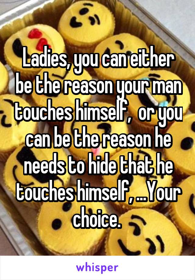 Ladies, you can either be the reason your man touches himself,  or you can be the reason he needs to hide that he touches himself, ...Your choice.