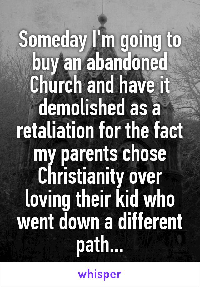 Someday I'm going to buy an abandoned Church and have it demolished as a retaliation for the fact my parents chose Christianity over loving their kid who went down a different path...