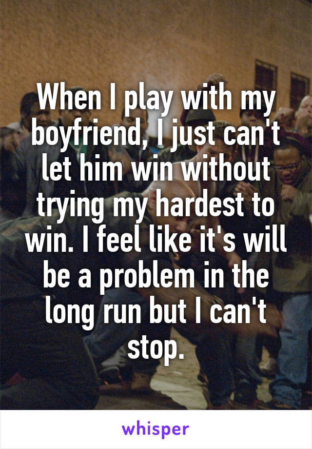 When I play with my boyfriend, I just can't let him win without trying my hardest to win. I feel like it's will be a problem in the long run but I can't stop.