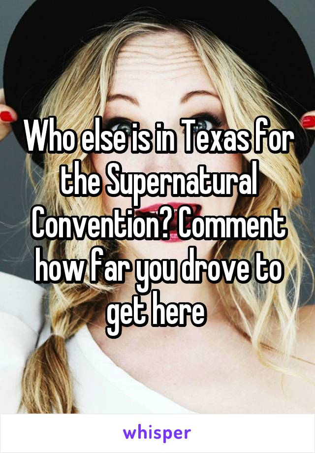 Who else is in Texas for the Supernatural Convention? Comment how far you drove to get here