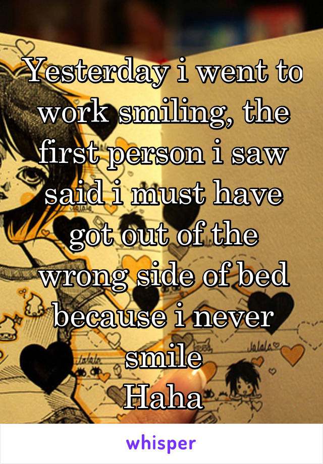 Yesterday i went to work smiling, the first person i saw said i must have got out of the wrong side of bed because i never smile Haha