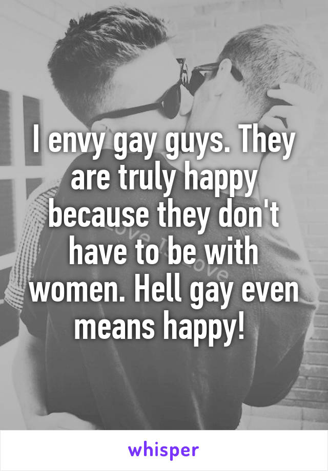 I envy gay guys. They are truly happy because they don't have to be with women. Hell gay even means happy!