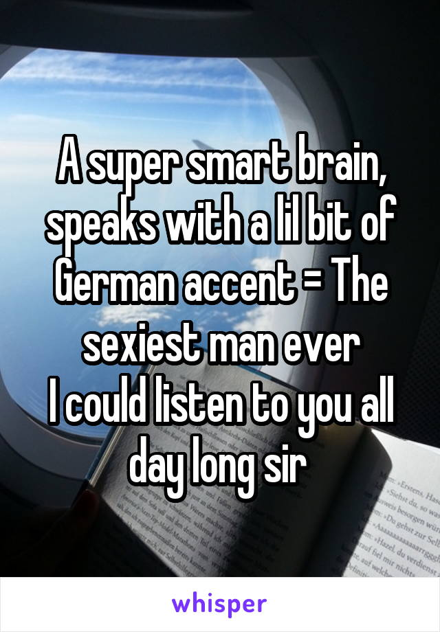 A super smart brain, speaks with a lil bit of German accent = The sexiest man ever I could listen to you all day long sir