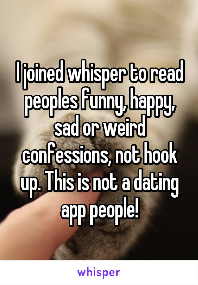I joined whisper to read peoples funny, happy, sad or weird confessions, not hook up. This is not a dating app people!