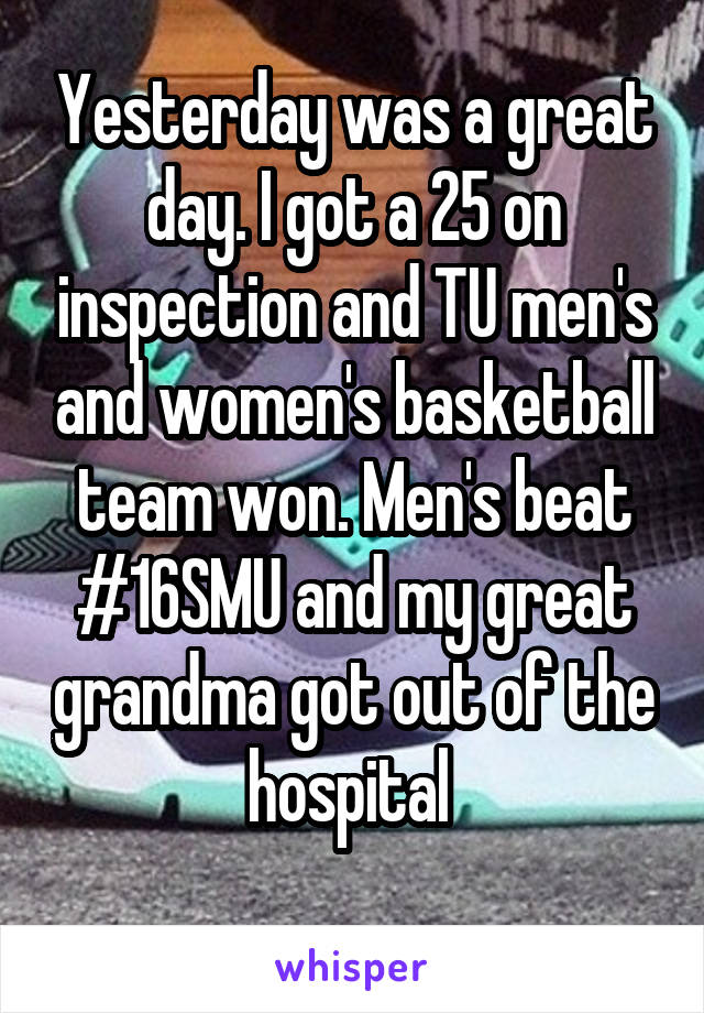 Yesterday was a great day. I got a 25 on inspection and TU men's and women's basketball team won. Men's beat #16SMU and my great grandma got out of the hospital