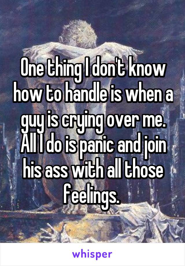 One thing I don't know how to handle is when a guy is crying over me. All I do is panic and join his ass with all those feelings.