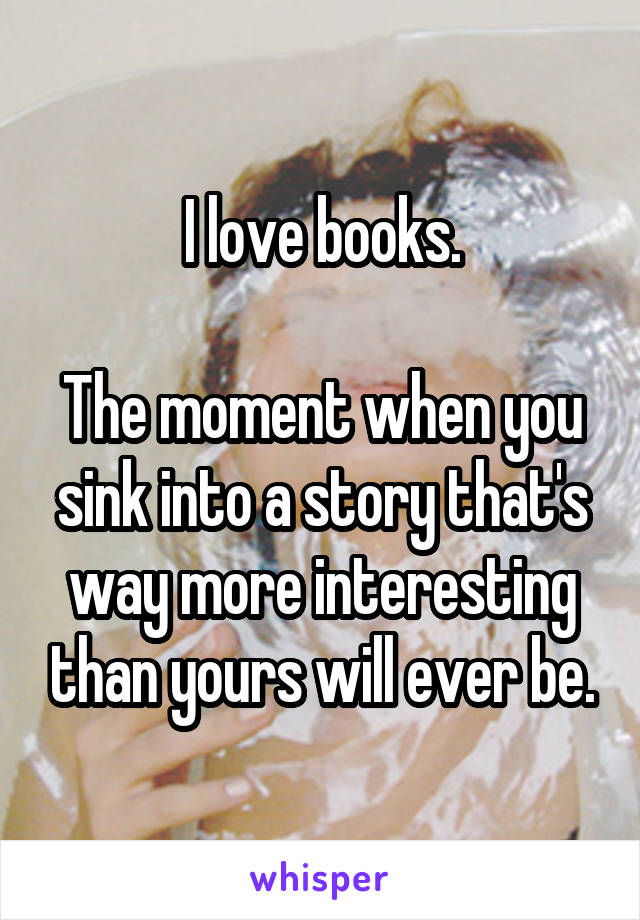 I love books.  The moment when you sink into a story that's way more interesting than yours will ever be.