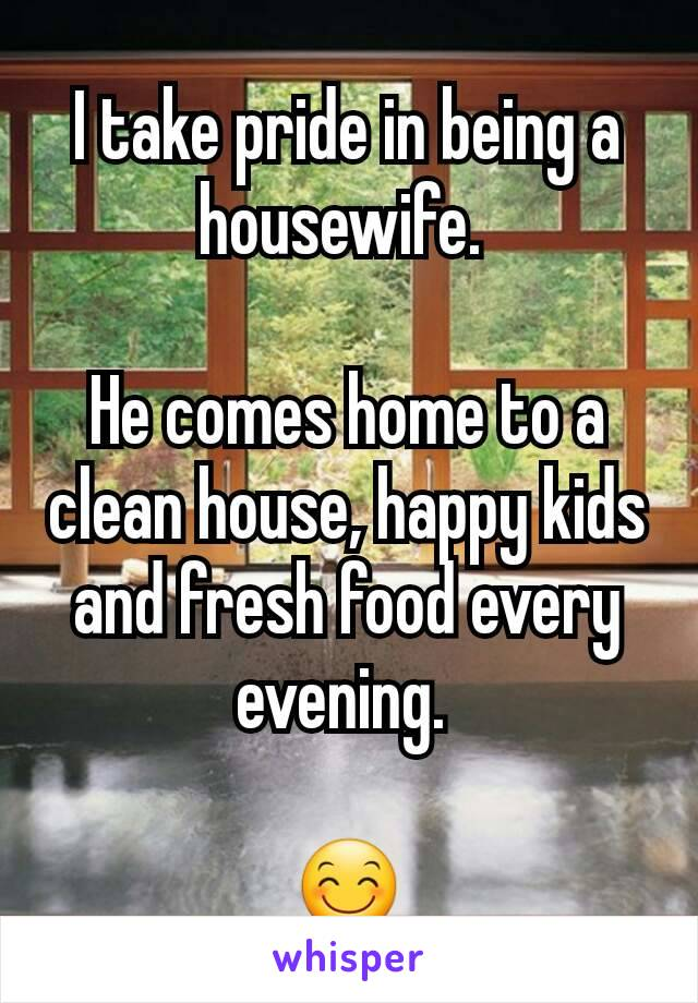 I take pride in being a housewife.   He comes home to a clean house, happy kids and fresh food every evening.   😊