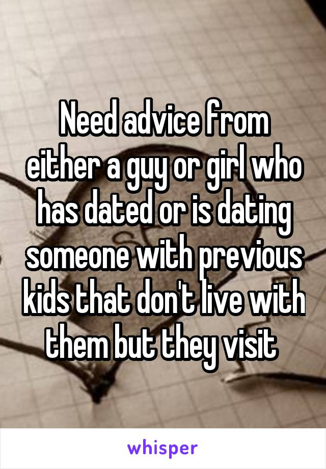 Need advice from either a guy or girl who has dated or is dating someone with previous kids that don't live with them but they visit