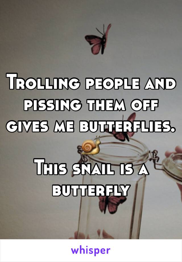 Trolling people and pissing them off gives me butterflies. 🐌 This snail is a butterfly