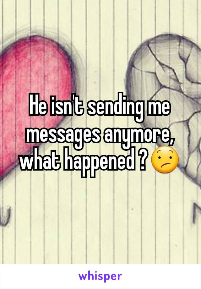 He isn't sending me messages anymore, what happened ?😕