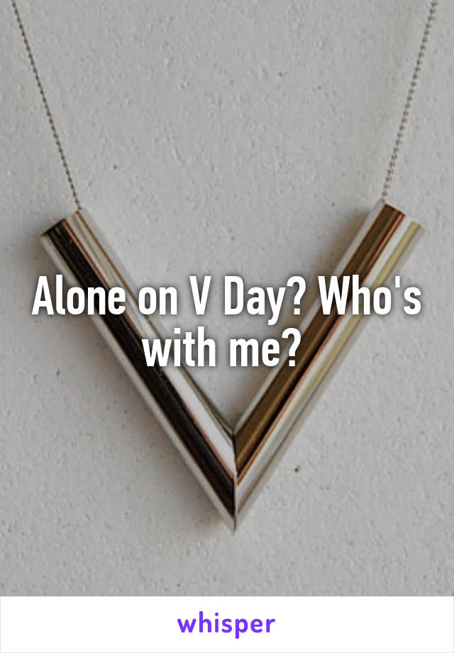 Alone on V Day? Who's with me?