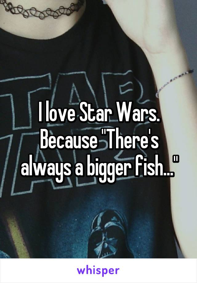 """I love Star Wars. Because """"There's always a bigger fish..."""""""