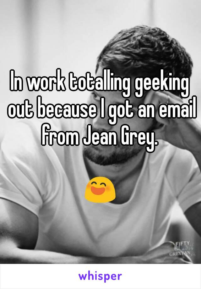 In work totalling geeking out because I got an email from Jean Grey.   😄