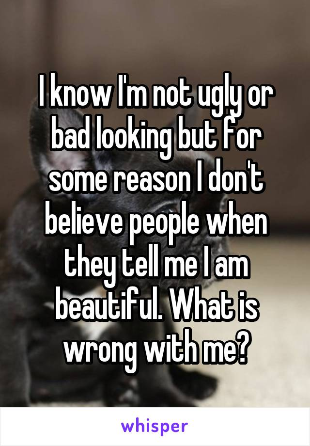 I know I'm not ugly or bad looking but for some reason I don't believe people when they tell me I am beautiful. What is wrong with me?