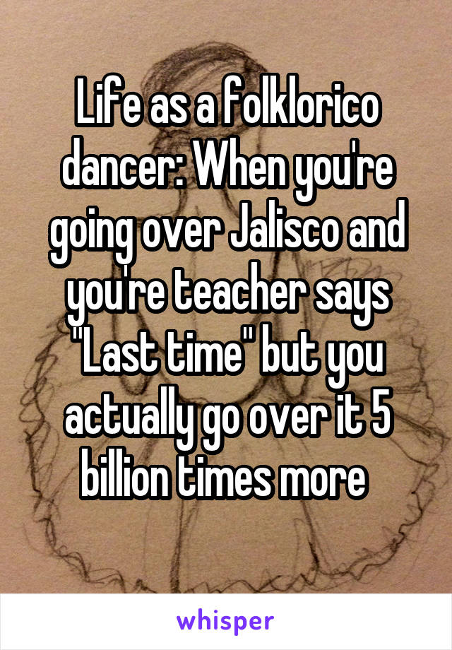 """Life as a folklorico dancer: When you're going over Jalisco and you're teacher says """"Last time"""" but you actually go over it 5 billion times more"""
