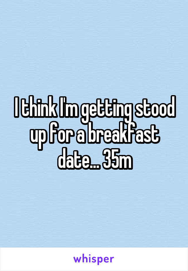 I think I'm getting stood up for a breakfast date... 35m