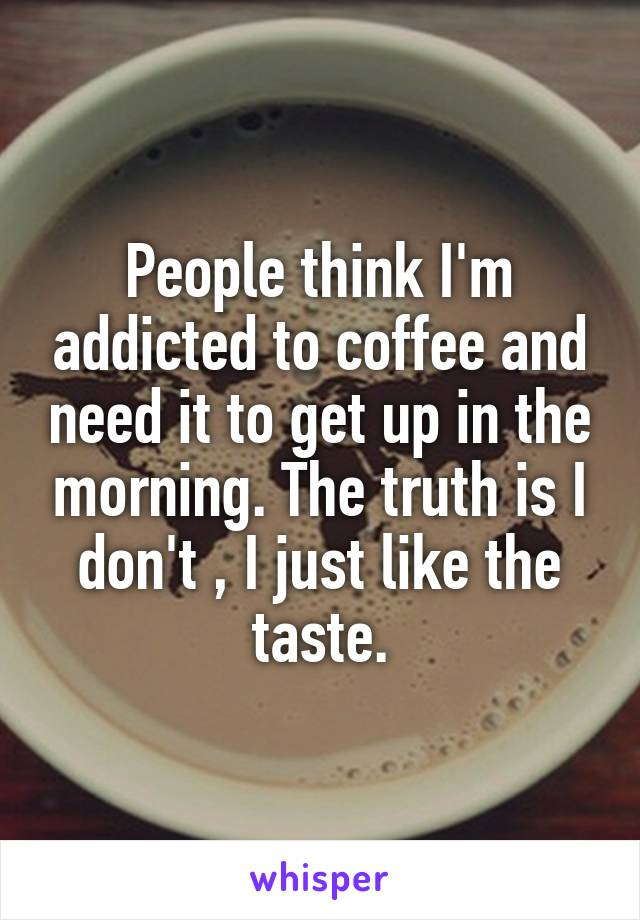People think I'm addicted to coffee and need it to get up in the morning. The truth is I don't , I just like the taste.