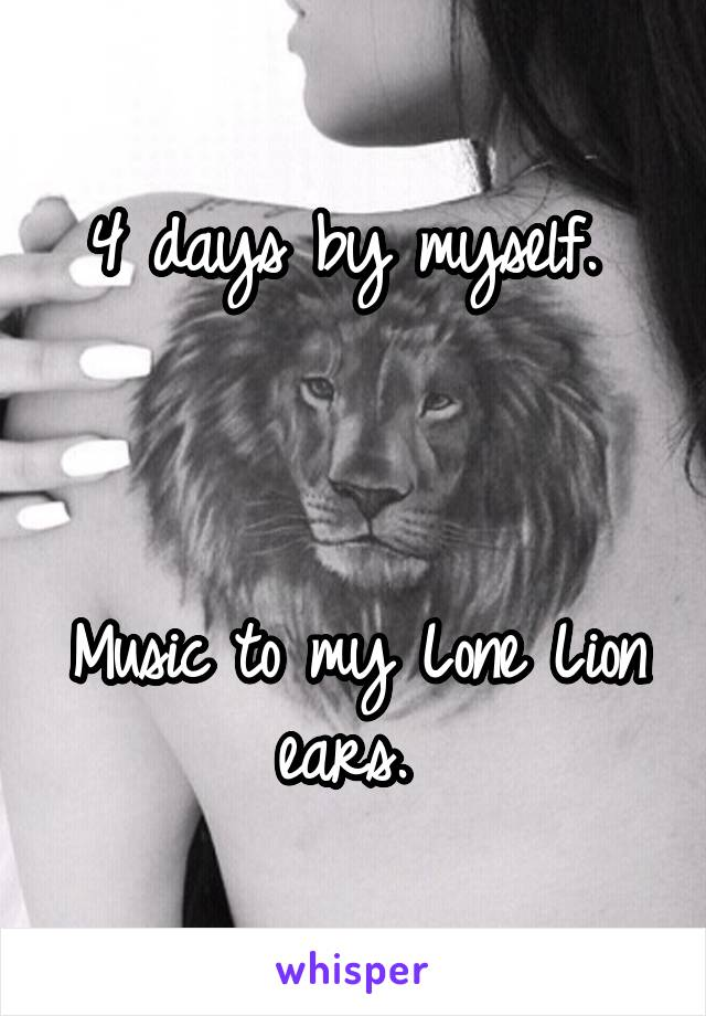 4 days by myself.     Music to my Lone Lion ears.