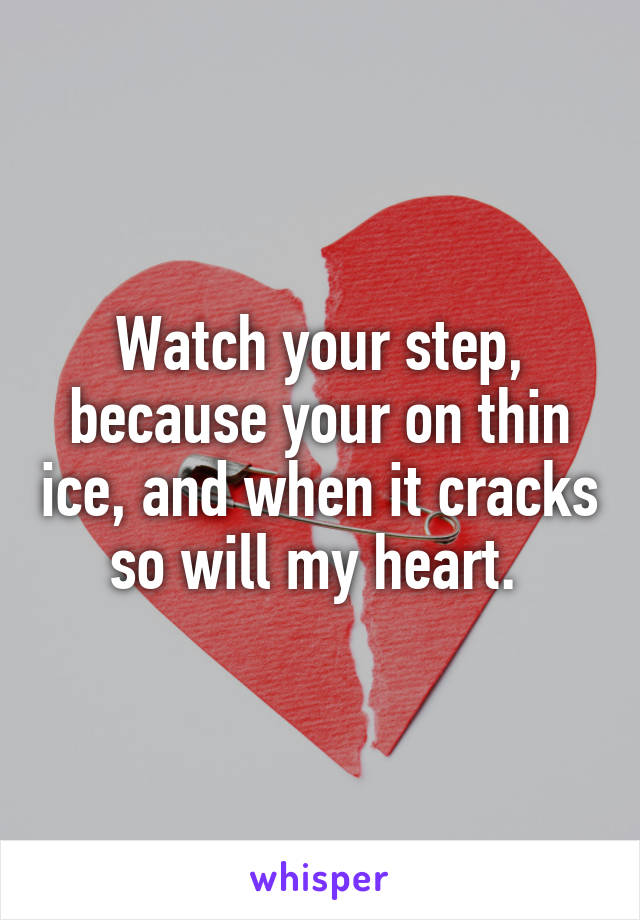 Watch your step, because your on thin ice, and when it cracks so will my heart.