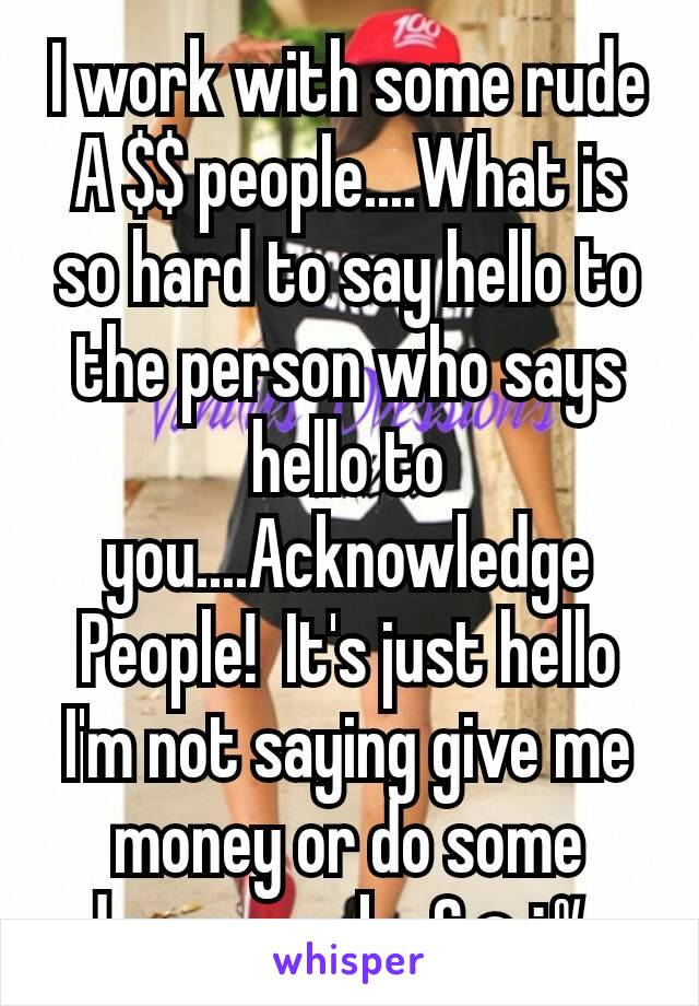 I work with some rude A $$ people....What is so hard to say hello to the person who says hello to you....Acknowledge People!  It's just hello I'm not saying give me money or do some damm work...£○¿%..