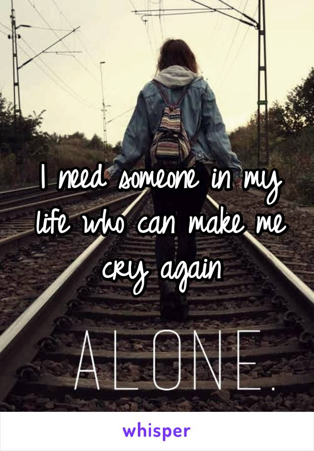 I need someone in my life who can make me cry again